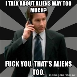 "Mulder ""Must be aliens"" - I talk about aliens way too much? Fuck you, That's aliens too."