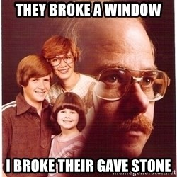 Vengeance Dad - they broke a window i broke their gave stone