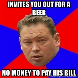 Sluckiy - Invites you out for a beer  No money to pay his bill