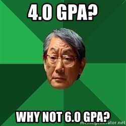 High Expectations Asian Father - 4.0 GPA? Why not 6.0 GPA?