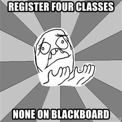 Whyyy??? - register four classes none on blackboard
