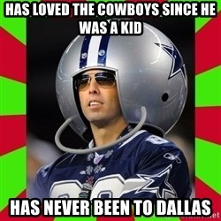 Annoying Sports Fan - has loved the cowboys since he was a kid has never been to dallas
