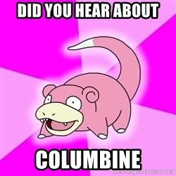 Slowpoke - DID YOU HEAR ABOUT COLUMBINE