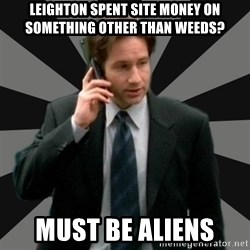 "Mulder ""Must be aliens"" - Leighton spent site money on something other than weeds? must be ALIENS"