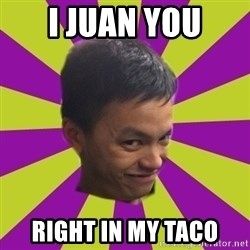 sleezy mexican - I JUAN YOU RIGHT IN MY TACO