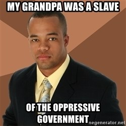 Successful Black Man - my grandpa was a slave of the oppressive government