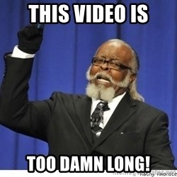 The tolerance is to damn high! - this video is too damn long!