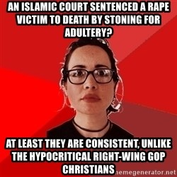 Liberal Douche Garofalo - an islamic court sentenced a rape victim to death by stoning for adultery? at least they are consistent, unlike the hypocritical right-wing gop christians