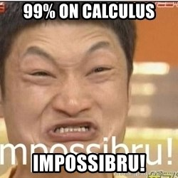 Impossibru Guy - 99% on Calculus impossibru!