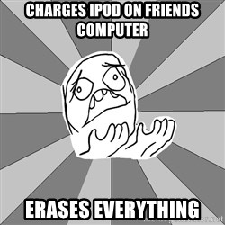 Whyyy??? - CHARGES IPOD ON FRIENDS COMPUTER ERASES EVERYTHING
