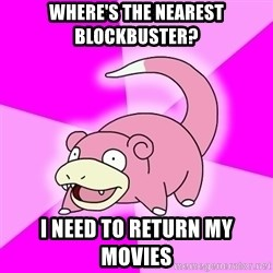 Slowpoke - where's the nearest blockbuster? i need to return my movies