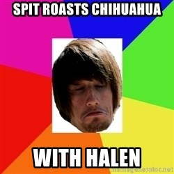 moles morals - spit roasts chihuahua with halen
