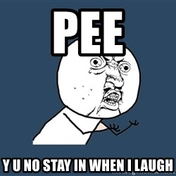 Y U No - pee y u no stay in when i laugh