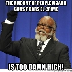 The tolerance is to damn high! - the amount of people m3aha guns f dars el crime  is too damn high!