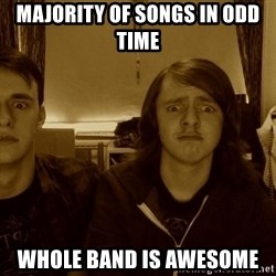 Metal Guitarists - majority of songs in odd time whole band is awesome