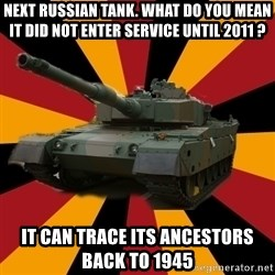 http://memegenerator.net/The-Impudent-Tank3 - Next Russian Tank. What do you mean it did not enter service until 2011 ? It can trace its ancestors back to 1945