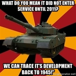 http://memegenerator.net/The-Impudent-Tank3 - What do you mean it did not enter service until 2011? We can trace it's development back to 1945!""