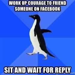 Socially Awkward Penguin - WORK UP COURAGE TO FRIEND SOMEONE ON FACEBOOK SIT AND WAIT FOR REPLY