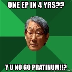 High Expectations Asian Father - ONE EP IN 4 yRS?? Y U NO GO PRATINUM!!?