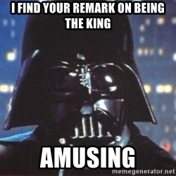 Darth Vader - I find your remark on being the king amusing