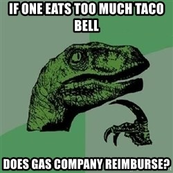 Philosoraptor - If one eats too much Taco Bell does Gas company reimburse?