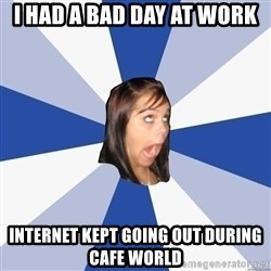 Annoying Facebook Girl - i HAD A BAD DAY AT WORK INTERNET KEPT GOING OUT DURING CAFE WORLD