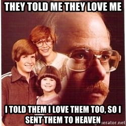 Vengeance Dad - They told me they love me I told them I love them too, so I sent them to heaven