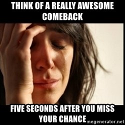 First World Problems - think of a really awesome comeback five seconds after you miss your chance
