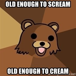 Pedobear - old enough to scream old enough to cream