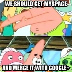 Push it Somewhere Else Patrick - we should get myspace and merge it with google+