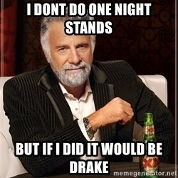 Dos Equis Guy gives advice - i dont do one night stands but if i did it would be drake