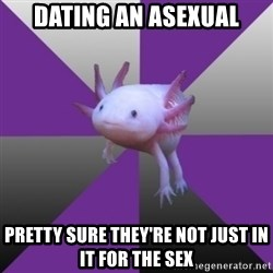Asexual Axolotl - dating an asexual pretty sure they're not just in it for the sex