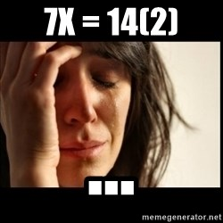 First World Problems - 7x = 14(2) ...