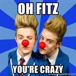 Jedward  - oh fitz you're crazy