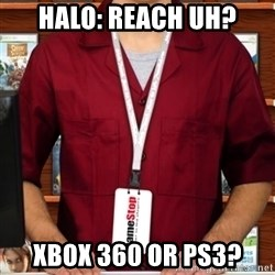 Douchebag Gamestop Employee - halo: reach uh? xbox 360 or ps3?