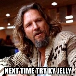 Big Lebowski - NEXT TIME TRY KY JELLY