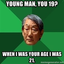 High Expectations Asian Father - YOUNG MAN, YOU 19? WHEN I WAS YOUR AGE I WAS 21.