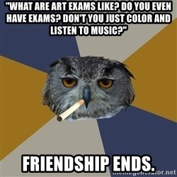 "Art Student Owl - ""What are art exams like? Do you even have exams? Don't you just color and listen to music?"" friendship ends."