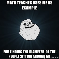 Forever Alone - Math teacher uses me as example for finding the diameter  of the people sitting around me