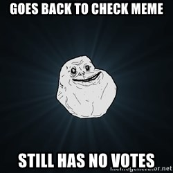 Forever Alone - goes back to check meme still has no votes