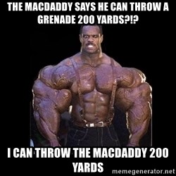 Giga Nigga - the macdaddy says he can throw a grenade 200 yards?!? I can throw the macdaddy 200 yards