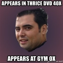 Suprefan - appears in thrice dvd 40x appears at gym 0x