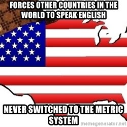 Scumbag America - Forces other countries in the world to speak English Never switched to the metric system