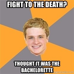 Advice Peeta - Fight to the Death? Thought it was the bachelorette