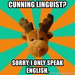Socially Inept Moose - Cunning linguist? Sorry, i only speak english.