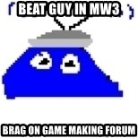 Game Maker Noob - beat guy in mw3 brag on game making forum