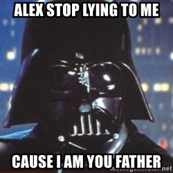 Darth Vader - Alex stop lying to me cause i am you father