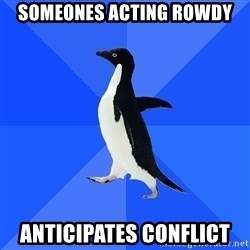 Socially Awkward Penguin - someones acting rowdy ANTICIPATES conflict