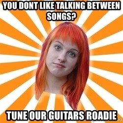 Hayley Williams - You dont like talking between songs? Tune our guitars roadie