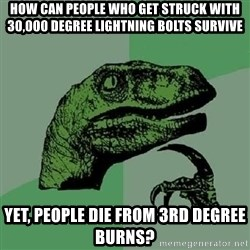 Philosoraptor - How can people who get strUck with 30,000 Degree lightning bolts survive Yet, people die from 3rd degree burns?